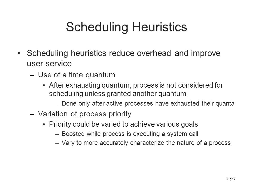 7.2727 Scheduling Heuristics Scheduling heuristics reduce overhead and improve user service –Use of a time quantum After exhausting quantum, process i