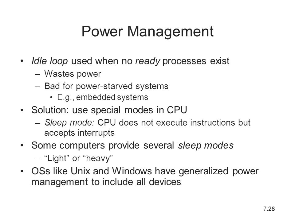 7.2828 Power Management Idle loop used when no ready processes exist –Wastes power –Bad for power-starved systems E.g., embedded systems Solution: use