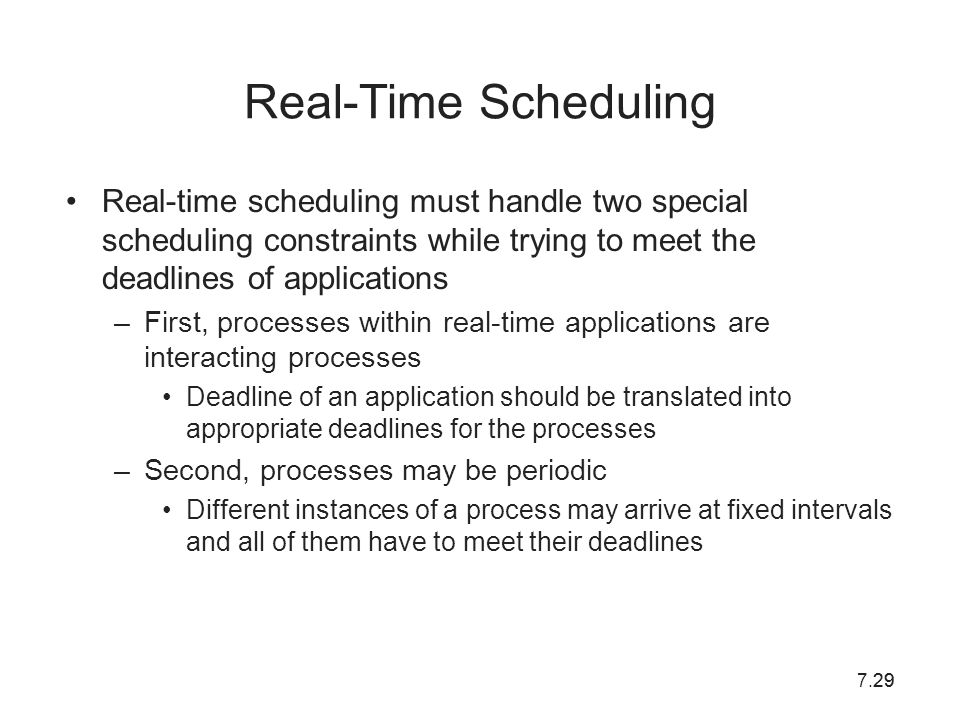 7.2929 Real-Time Scheduling Real-time scheduling must handle two special scheduling constraints while trying to meet the deadlines of applications –Fi