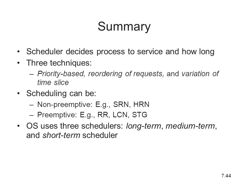 7.4444 Summary Scheduler decides process to service and how long Three techniques: –Priority-based, reordering of requests, and variation of time slic