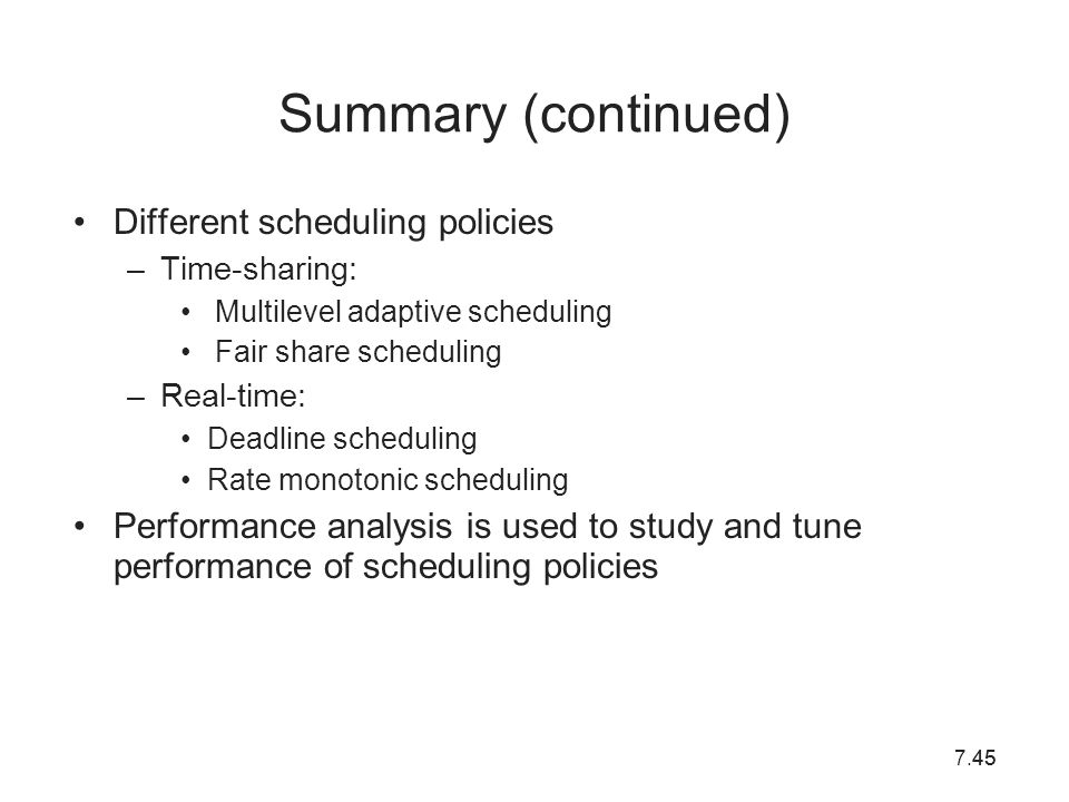 7.4545 Summary (continued) Different scheduling policies –Time-sharing: Multilevel adaptive scheduling Fair share scheduling –Real-time: Deadline sche