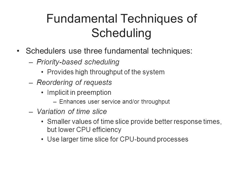 Fundamental Techniques of Scheduling Schedulers use three fundamental techniques: –Priority-based scheduling Provides high throughput of the system –R