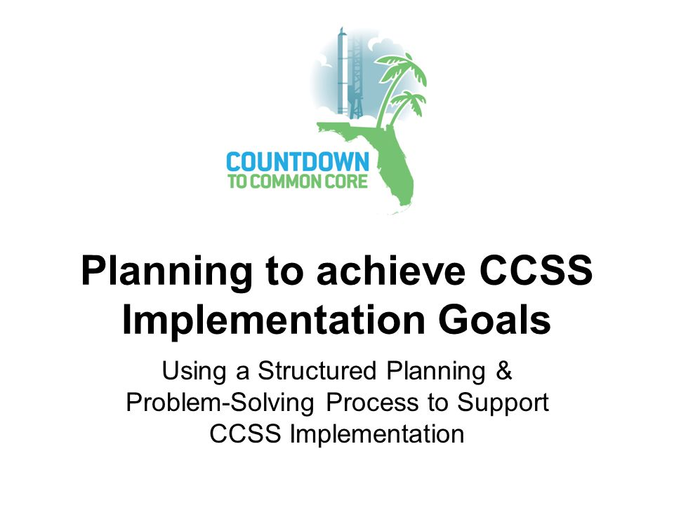Planning to achieve CCSS Implementation Goals Using a Structured Planning & Problem-Solving Process to Support CCSS Implementation