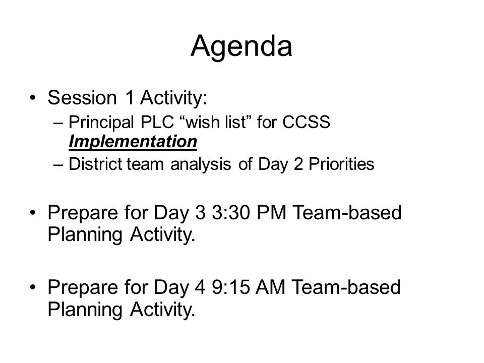 "Agenda Session 1 Activity: –Principal PLC ""wish list"" for CCSS Implementation –District team analysis of Day 2 Priorities Prepare for Day 3 3:30 PM Te"