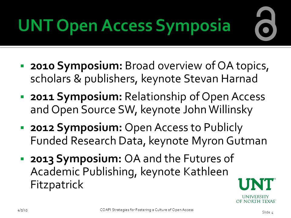  2010 Symposium: Broad overview of OA topics, scholars & publishers, keynote Stevan Harnad  2011 Symposium: Relationship of Open Access and Open Source SW, keynote John Willinsky  2012 Symposium: Open Access to Publicly Funded Research Data, keynote Myron Gutman  2013 Symposium: OA and the Futures of Academic Publishing, keynote Kathleen Fitzpatrick 4/5/13COAPI Strategies for Fostering a Culture of Open Access Slide 4