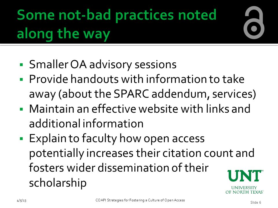  Smaller OA advisory sessions  Provide handouts with information to take away (about the SPARC addendum, services)  Maintain an effective website with links and additional information  Explain to faculty how open access potentially increases their citation count and fosters wider dissemination of their scholarship 4/5/13COAPI Strategies for Fostering a Culture of Open Access Slide 6