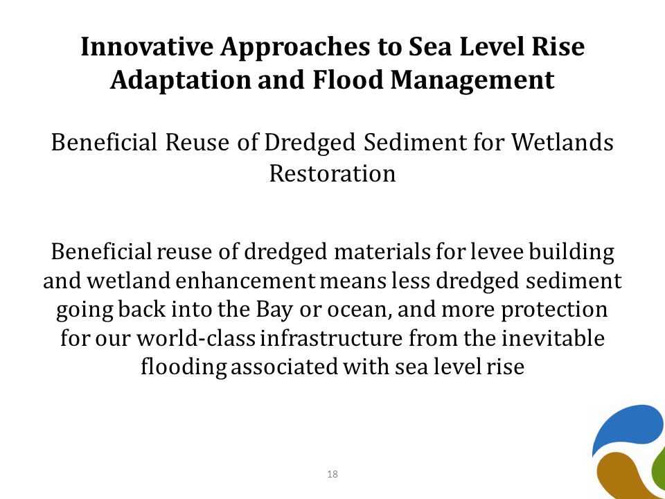 Innovative Approaches to Sea Level Rise Adaptation and Flood Management Beneficial Reuse of Dredged Sediment for Wetlands Restoration Beneficial reuse of dredged materials for levee building and wetland enhancement means less dredged sediment going back into the Bay or ocean, and more protection for our world-class infrastructure from the inevitable flooding associated with sea level rise 18