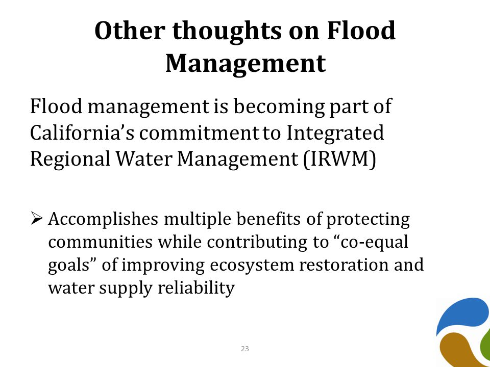Other thoughts on Flood Management Flood management is becoming part of California's commitment to Integrated Regional Water Management (IRWM)  Accomplishes multiple benefits of protecting communities while contributing to co-equal goals of improving ecosystem restoration and water supply reliability 23