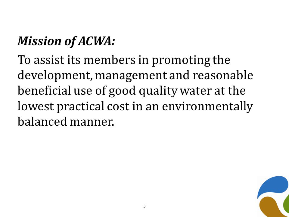Mission of ACWA: To assist its members in promoting the development, management and reasonable beneficial use of good quality water at the lowest practical cost in an environmentally balanced manner.
