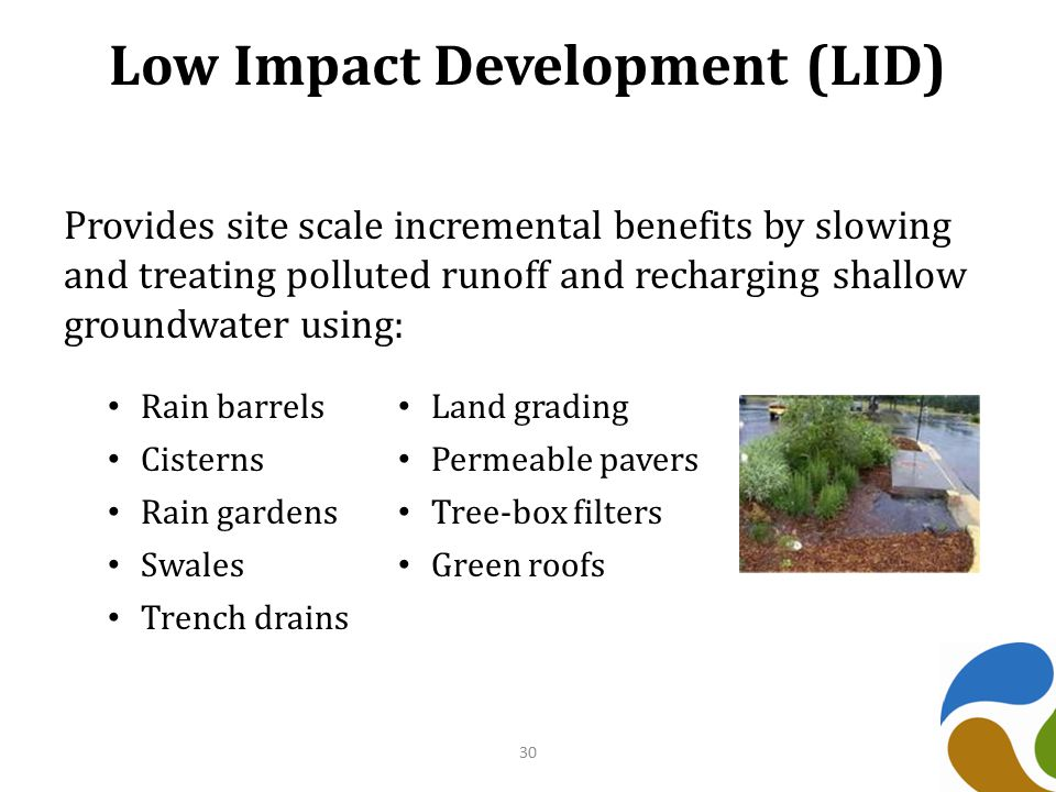 Low Impact Development (LID) Provides site scale incremental benefits by slowing and treating polluted runoff and recharging shallow groundwater using: 30 Rain barrels Land grading Cisterns Permeable pavers Rain gardens Tree-box filters Swales Green roofs Trench drains