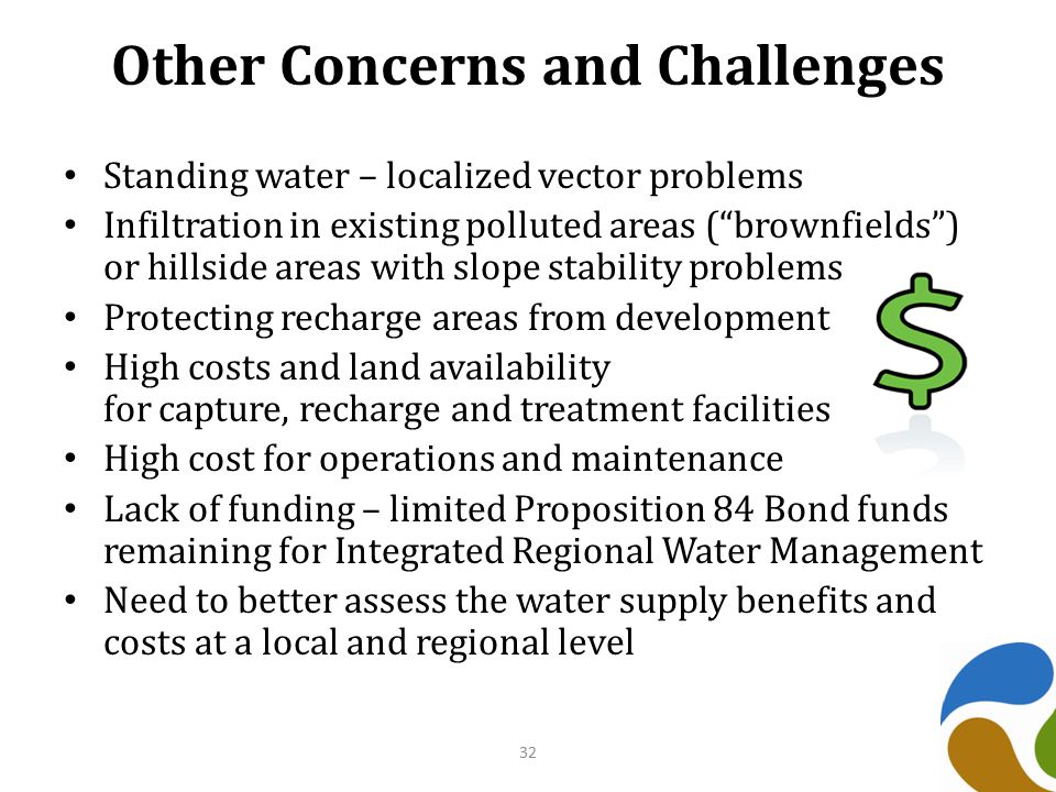 Other Concerns and Challenges Standing water – localized vector problems Infiltration in existing polluted areas ( brownfields ) or hillside areas with slope stability problems Protecting recharge areas from development High costs and land availability for capture, recharge and treatment facilities High cost for operations and maintenance Lack of funding – limited Proposition 84 Bond funds remaining for Integrated Regional Water Management Need to better assess the water supply benefits and costs at a local and regional level 32