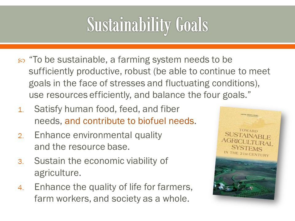  To be sustainable, a farming system needs to be sufficiently productive, robust (be able to continue to meet goals in the face of stresses and fluctuating conditions), use resources efficiently, and balance the four goals. 1.
