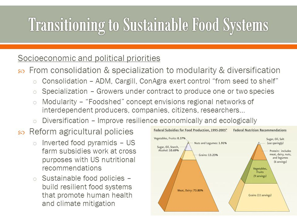 Socioeconomic and political priorities  From consolidation & specialization to modularity & diversification o Consolidation – ADM, Cargill, ConAgra exert control from seed to shelf o Specialization – Growers under contract to produce one or two species o Modularity – Foodshed concept envisions regional networks of interdependent producers, companies, citizens, researchers… o Diversification – Improve resilience economically and ecologically  Reform agricultural policies o Inverted food pyramids – US farm subsidies work at cross purposes with US nutritional recommendations o Sustainable food policies – build resilient food systems that promote human health and climate mitigation