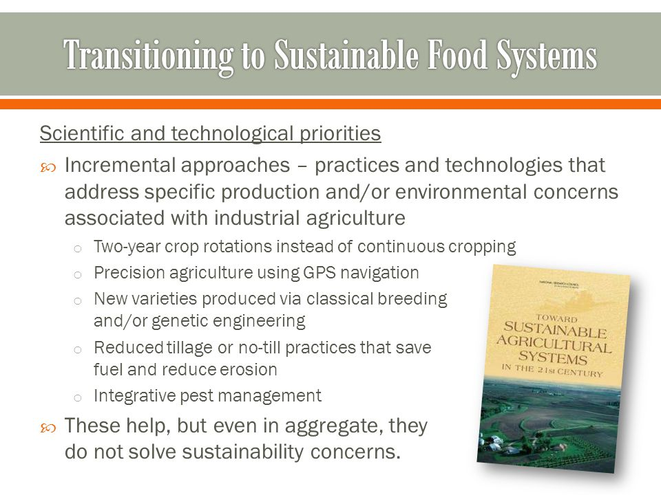 Scientific and technological priorities  Incremental approaches – practices and technologies that address specific production and/or environmental concerns associated with industrial agriculture o Two-year crop rotations instead of continuous cropping o Precision agriculture using GPS navigation o New varieties produced via classical breeding and/or genetic engineering o Reduced tillage or no-till practices that save fuel and reduce erosion o Integrative pest management  These help, but even in aggregate, they do not solve sustainability concerns.