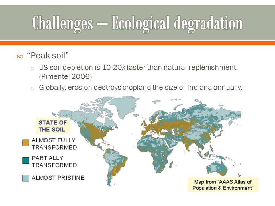 " ""Peak soil"" o US soil depletion is 10-20x faster than natural replenishment. (Pimentel 2006) o Globally, erosion destroys cropland the size of India"