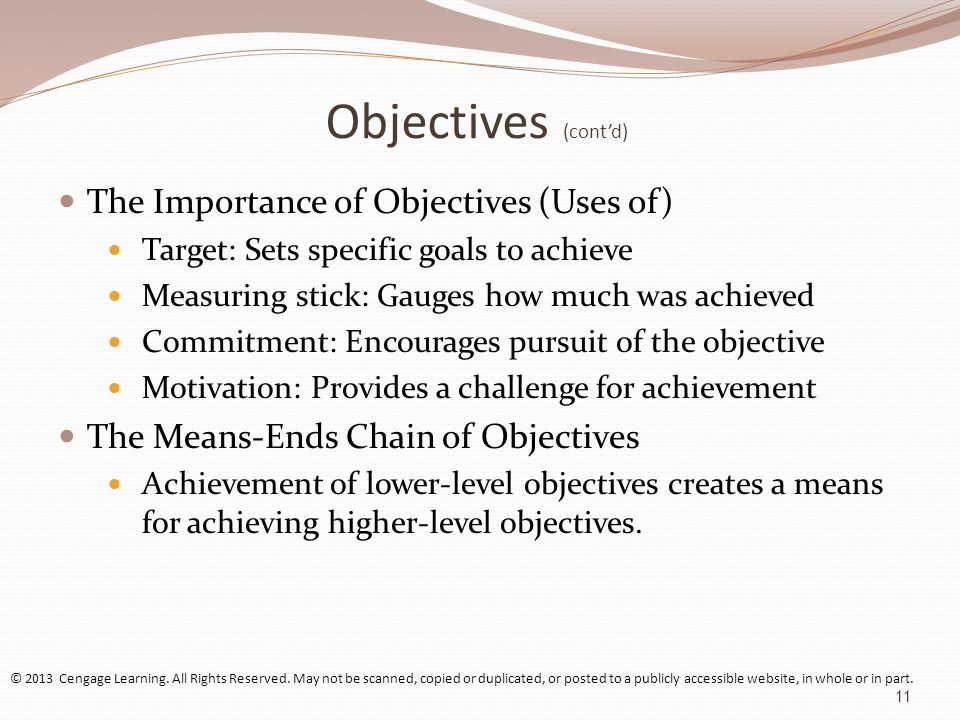 Objectives (cont'd) The Importance of Objectives (Uses of) Target: Sets specific goals to achieve Measuring stick: Gauges how much was achieved Commitment: Encourages pursuit of the objective Motivation: Provides a challenge for achievement The Means-Ends Chain of Objectives Achievement of lower-level objectives creates a means for achieving higher-level objectives.
