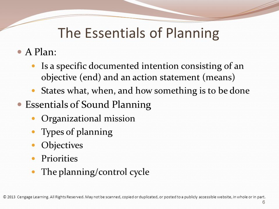 The Essentials of Planning A Plan: Is a specific documented intention consisting of an objective (end) and an action statement (means) States what, when, and how something is to be done Essentials of Sound Planning Organizational mission Types of planning Objectives Priorities The planning/control cycle © 2013 Cengage Learning.