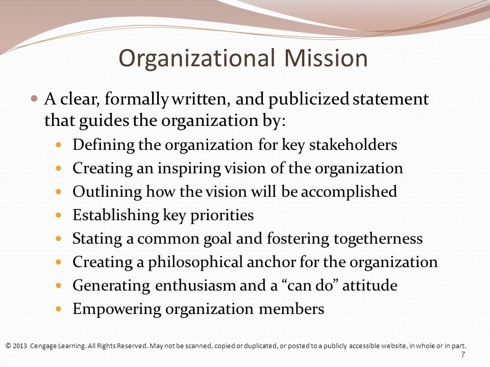 Organizational Mission A clear, formally written, and publicized statement that guides the organization by: Defining the organization for key stakeholders Creating an inspiring vision of the organization Outlining how the vision will be accomplished Establishing key priorities Stating a common goal and fostering togetherness Creating a philosophical anchor for the organization Generating enthusiasm and a can do attitude Empowering organization members © 2013 Cengage Learning.