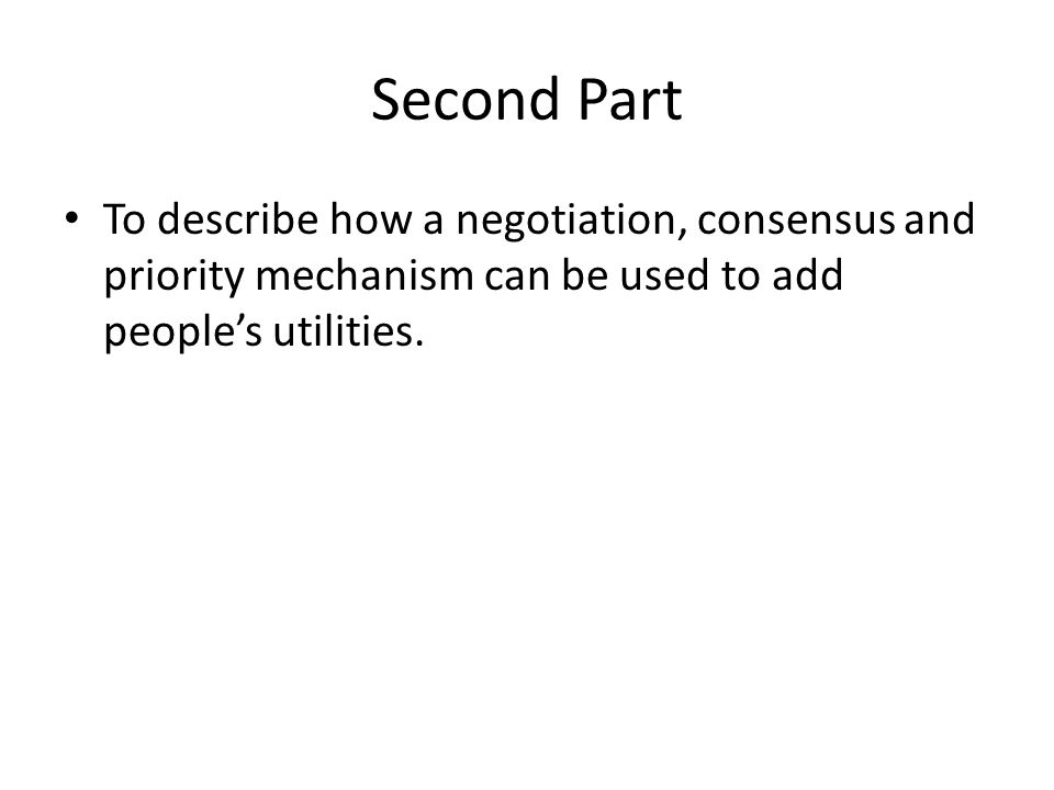 Second Part To describe how a negotiation, consensus and priority mechanism can be used to add people's utilities.