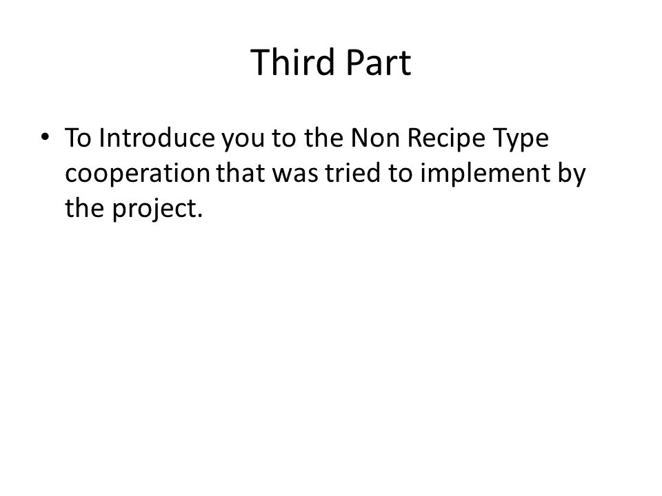 Third Part To Introduce you to the Non Recipe Type cooperation that was tried to implement by the project.
