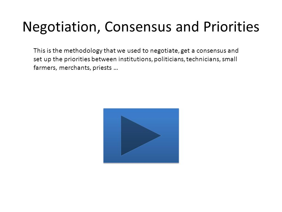 Negotiation, Consensus and Priorities This is the methodology that we used to negotiate, get a consensus and set up the priorities between institutions, politicians, technicians, small farmers, merchants, priests …