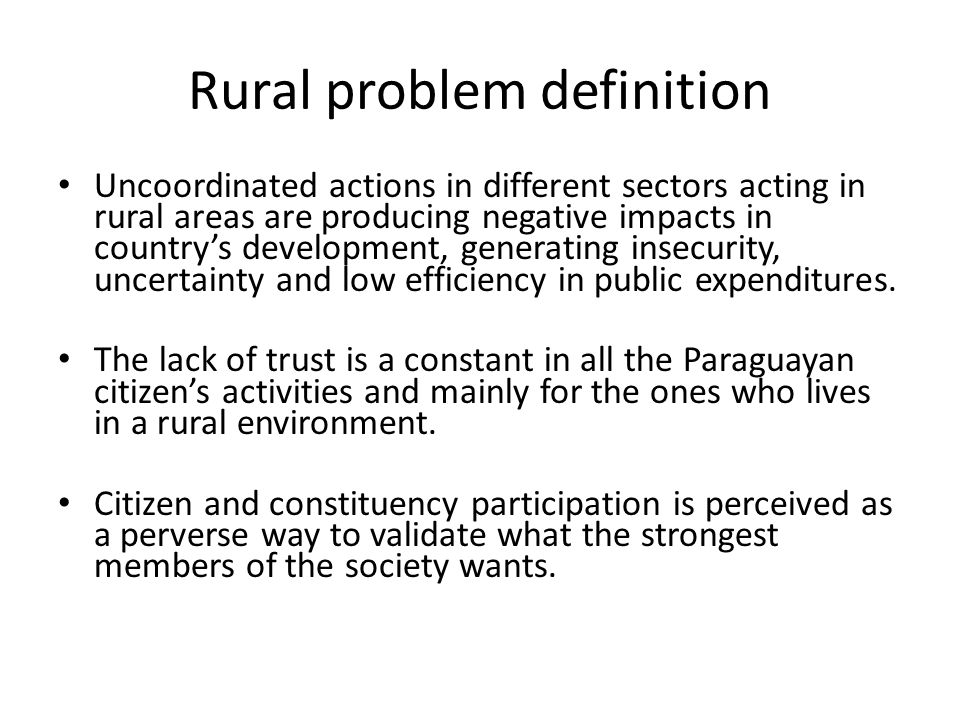 Rural problem definition Uncoordinated actions in different sectors acting in rural areas are producing negative impacts in country's development, generating insecurity, uncertainty and low efficiency in public expenditures.