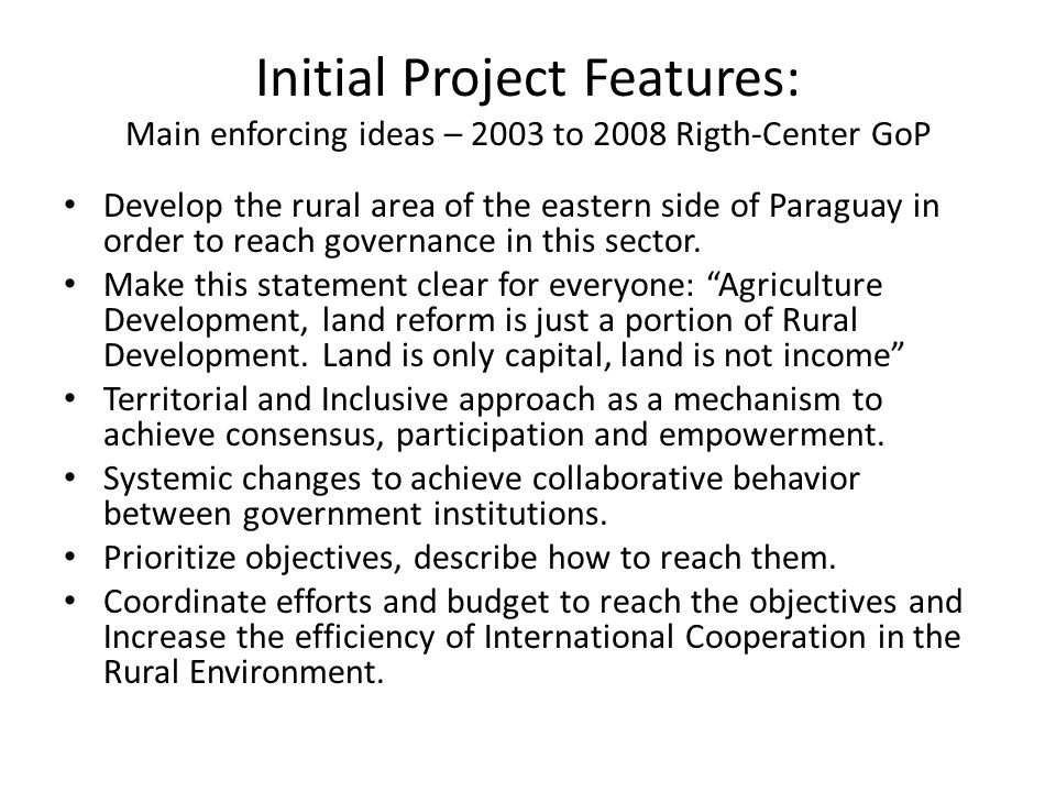 Initial Project Features: Main enforcing ideas – 2003 to 2008 Rigth-Center GoP Develop the rural area of the eastern side of Paraguay in order to reach governance in this sector.