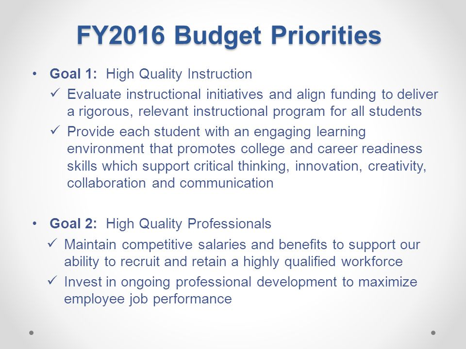 FY2016 Budget Priorities Goal 1: High Quality Instruction Evaluate instructional initiatives and align funding to deliver a rigorous, relevant instructional program for all students Provide each student with an engaging learning environment that promotes college and career readiness skills which support critical thinking, innovation, creativity, collaboration and communication Goal 2: High Quality Professionals Maintain competitive salaries and benefits to support our ability to recruit and retain a highly qualified workforce Invest in ongoing professional development to maximize employee job performance