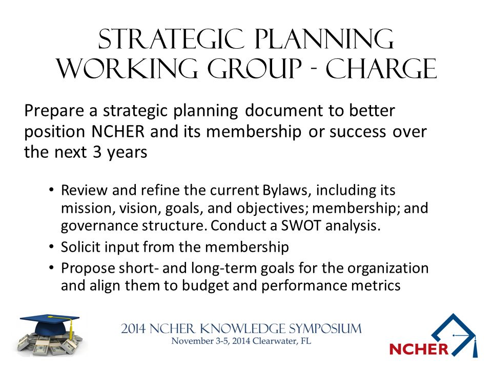 Strategic Planning working group - charge Prepare a strategic planning document to better position NCHER and its membership or success over the next 3 years Review and refine the current Bylaws, including its mission, vision, goals, and objectives; membership; and governance structure.