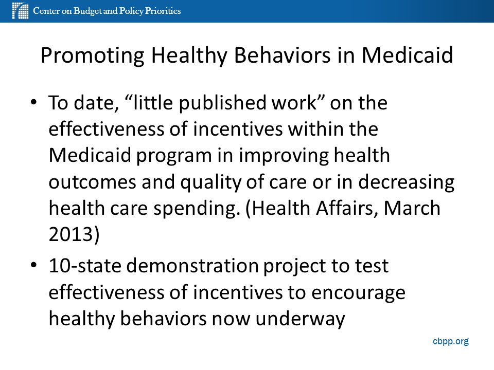 Center on Budget and Policy Priorities cbpp.org Promoting Healthy Behaviors in Medicaid To date, little published work on the effectiveness of incentives within the Medicaid program in improving health outcomes and quality of care or in decreasing health care spending.