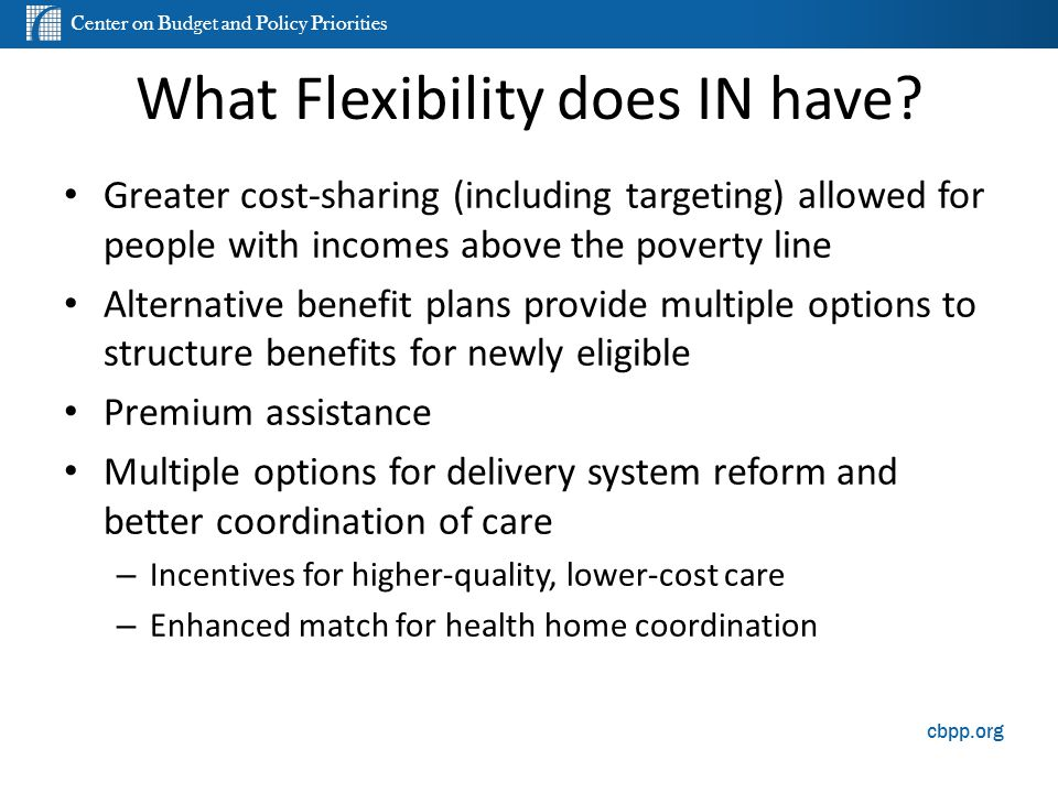 Center on Budget and Policy Priorities cbpp.org What Flexibility does IN have? Greater cost-sharing (including targeting) allowed for people with inco