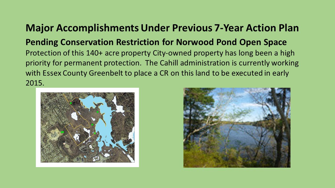 Major Accomplishments Under Previous 7-Year Action Plan Pending Conservation Restriction for Norwood Pond Open Space Protection of this 140+ acre property City-owned property has long been a high priority for permanent protection.