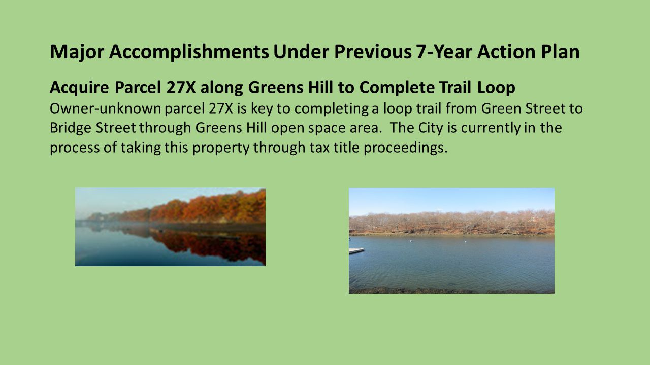 Major Accomplishments Under Previous 7-Year Action Plan Acquire Parcel 27X along Greens Hill to Complete Trail Loop Owner-unknown parcel 27X is key to completing a loop trail from Green Street to Bridge Street through Greens Hill open space area.