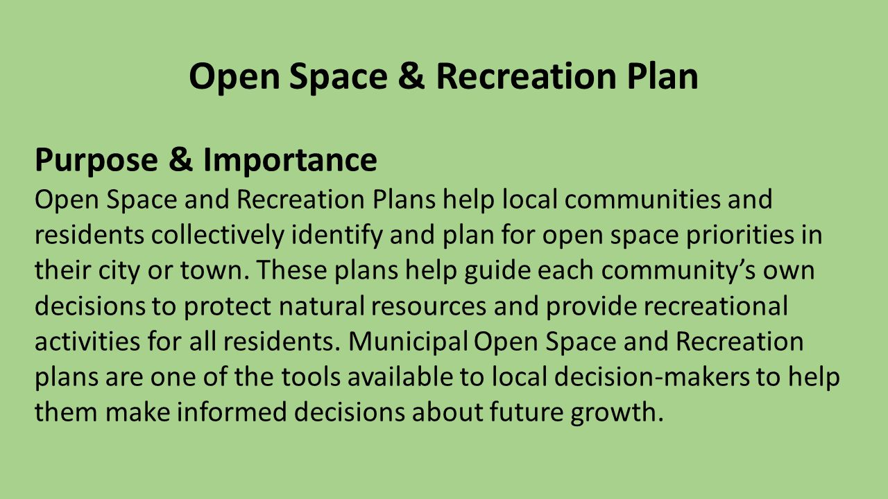 Open Space & Recreation Plan Purpose & Importance Open Space and Recreation Plans help local communities and residents collectively identify and plan for open space priorities in their city or town.