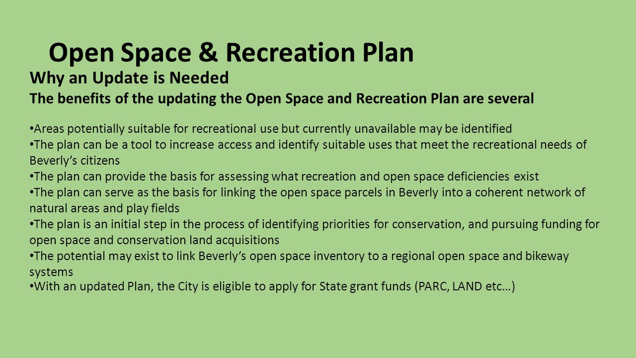 Open Space & Recreation Plan Why an Update is Needed The benefits of the updating the Open Space and Recreation Plan are several Areas potentially suitable for recreational use but currently unavailable may be identified The plan can be a tool to increase access and identify suitable uses that meet the recreational needs of Beverly's citizens The plan can provide the basis for assessing what recreation and open space deficiencies exist The plan can serve as the basis for linking the open space parcels in Beverly into a coherent network of natural areas and play fields The plan is an initial step in the process of identifying priorities for conservation, and pursuing funding for open space and conservation land acquisitions The potential may exist to link Beverly's open space inventory to a regional open space and bikeway systems With an updated Plan, the City is eligible to apply for State grant funds (PARC, LAND etc…)