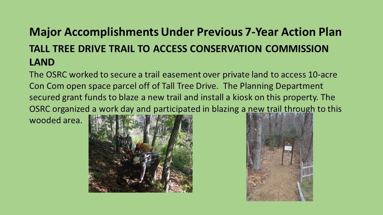 Major Accomplishments Under Previous 7-Year Action Plan TALL TREE DRIVE TRAIL TO ACCESS CONSERVATION COMMISSION LAND The OSRC worked to secure a trail easement over private land to access 10-acre Con Com open space parcel off of Tall Tree Drive.