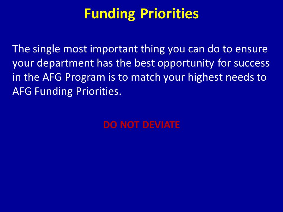 The single most important thing you can do to ensure your department has the best opportunity for success in the AFG Program is to match your highest needs to AFG Funding Priorities.