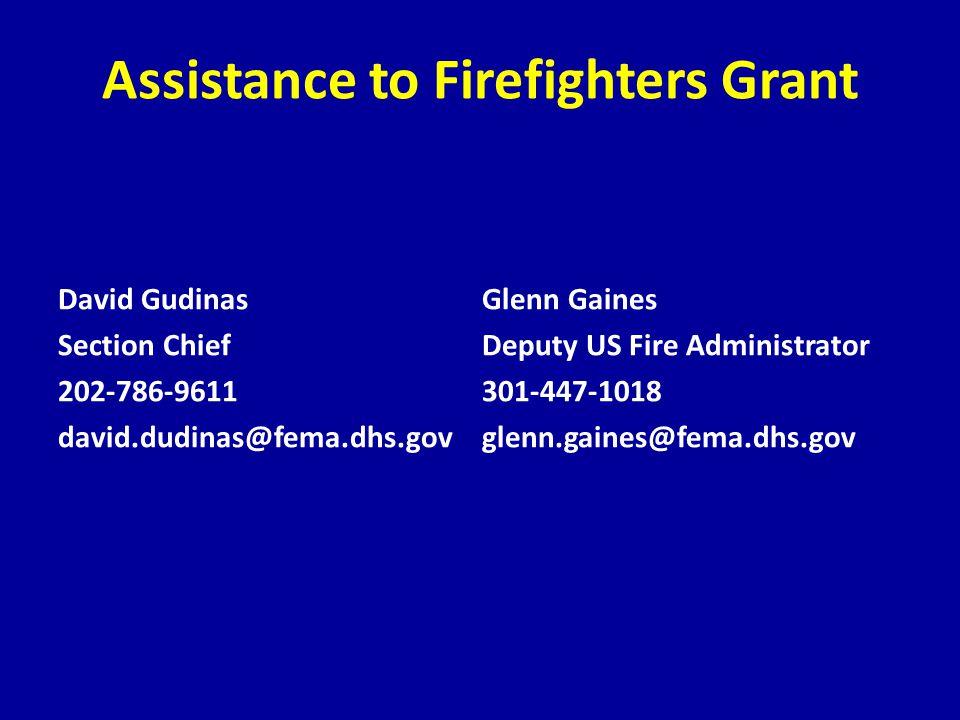 Assistance to Firefighters Grant David Gudinas Section Chief 202-786-9611 david.dudinas@fema.dhs.gov Glenn Gaines Deputy US Fire Administrator 301-447-1018 glenn.gaines@fema.dhs.gov