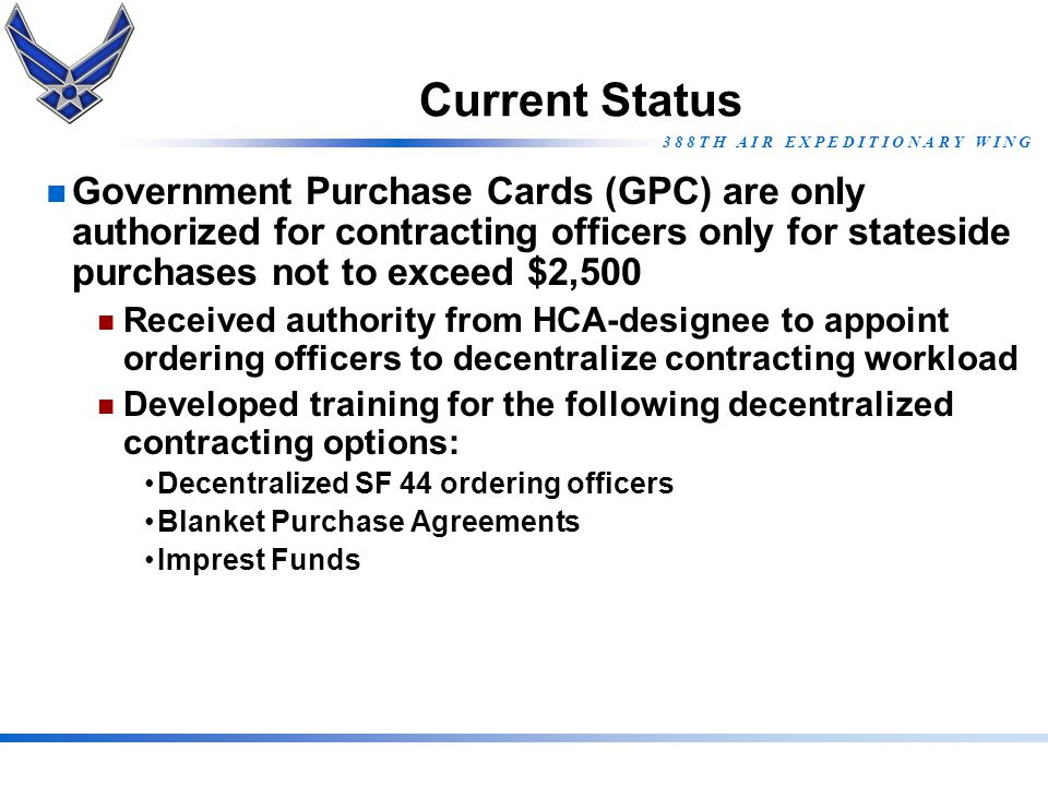 3 8 8 T H A I R E X P E D I T I O N A R Y W I N G Current Status Government Purchase Cards (GPC) are only authorized for contracting officers only for