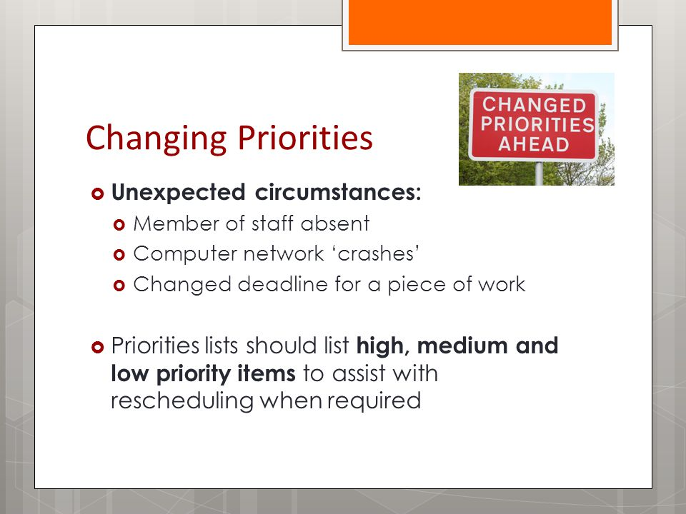 Changing Priorities  Unexpected circumstances:  Member of staff absent  Computer network 'crashes'  Changed deadline for a piece of work  Priorities lists should list high, medium and low priority items to assist with rescheduling when required