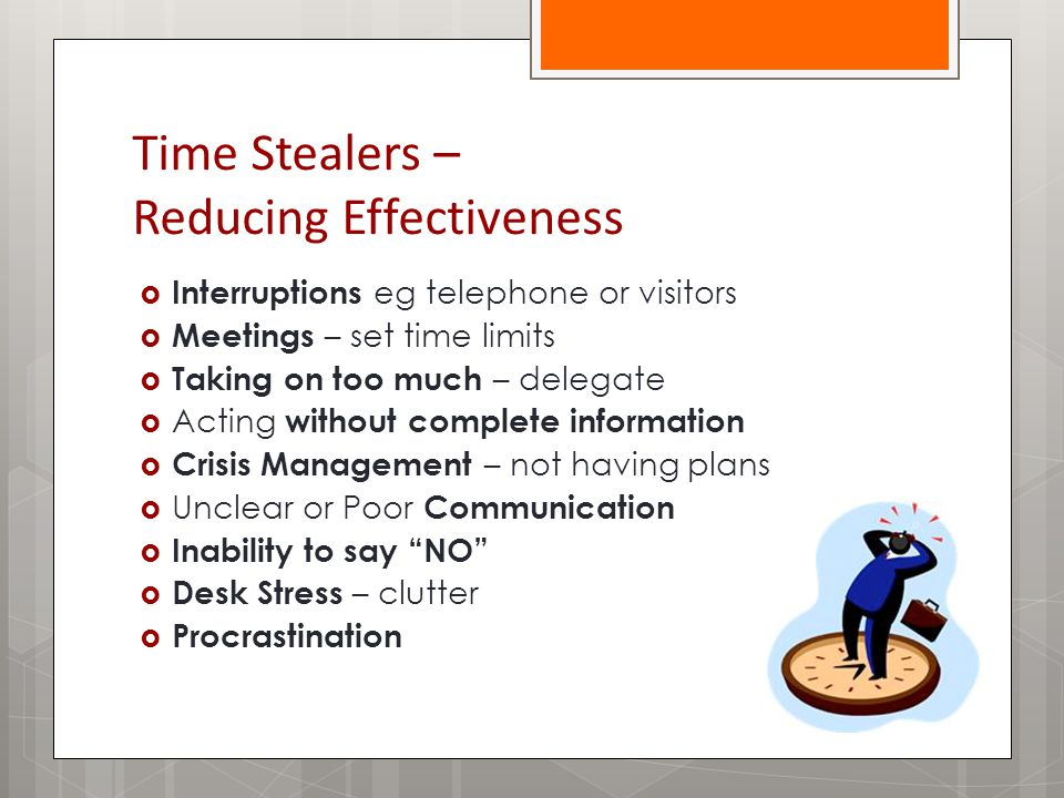 Time Stealers – Reducing Effectiveness  Interruptions eg telephone or visitors  Meetings – set time limits  Taking on too much – delegate  Acting without complete information  Crisis Management – not having plans  Unclear or Poor Communication  Inability to say NO  Desk Stress – clutter  Procrastination