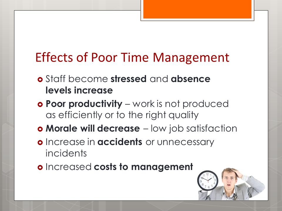 Effects of Poor Time Management  Staff become stressed and absence levels increase  Poor productivity – work is not produced as efficiently or to the right quality  Morale will decrease – low job satisfaction  Increase in accidents or unnecessary incidents  Increased costs to management