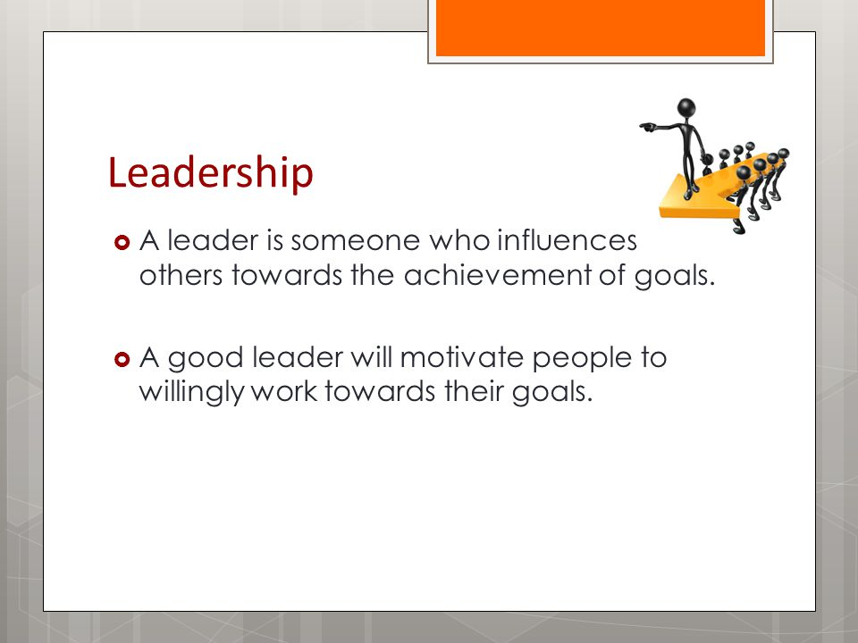 Leadership  A leader is someone who influences others towards the achievement of goals.