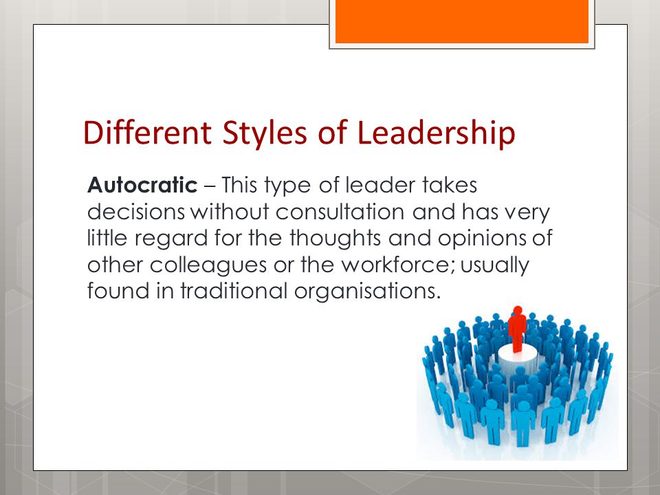 Different Styles of Leadership Autocratic – This type of leader takes decisions without consultation and has very little regard for the thoughts and opinions of other colleagues or the workforce; usually found in traditional organisations.