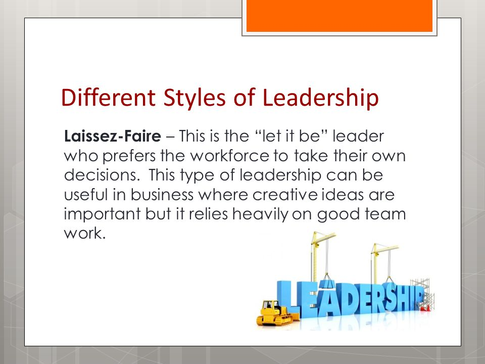 Different Styles of Leadership Laissez-Faire – This is the let it be leader who prefers the workforce to take their own decisions.