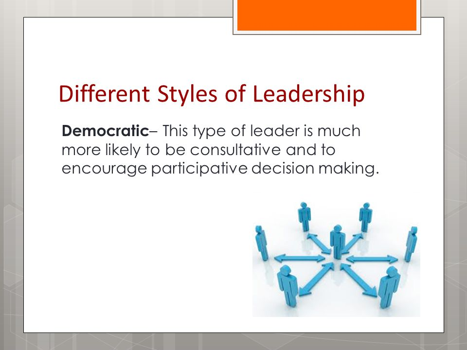 Different Styles of Leadership Democratic – This type of leader is much more likely to be consultative and to encourage participative decision making.