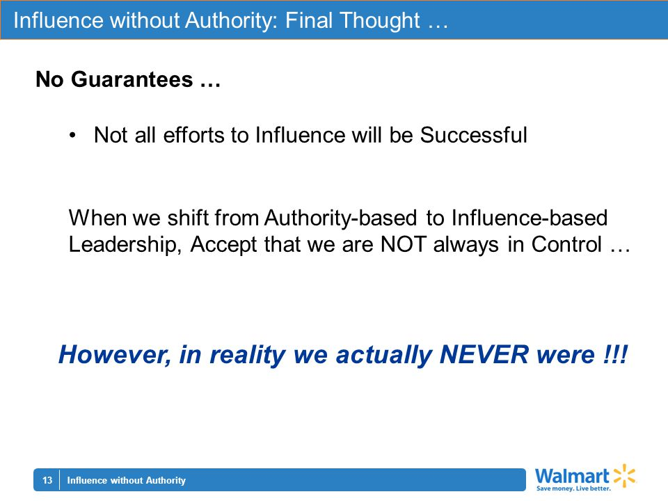 13 Influence without Authority: Final Thought … Influence without Authority No Guarantees … Not all efforts to Influence will be Successful When we shift from Authority-based to Influence-based Leadership, Accept that we are NOT always in Control … However, in reality we actually NEVER were !!!
