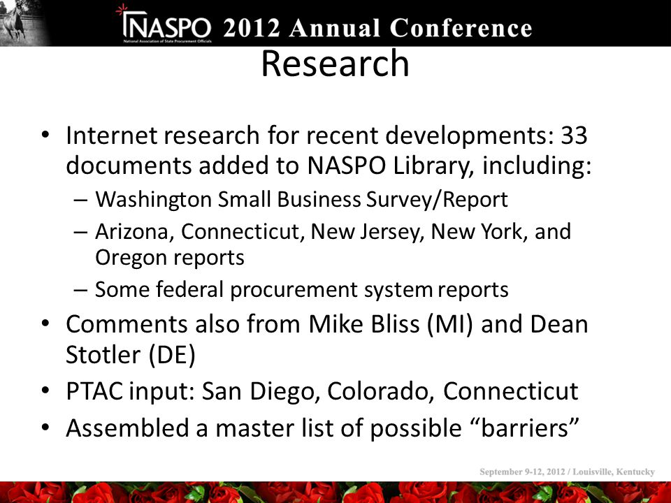 Research Internet research for recent developments: 33 documents added to NASPO Library, including: – Washington Small Business Survey/Report – Arizona, Connecticut, New Jersey, New York, and Oregon reports – Some federal procurement system reports Comments also from Mike Bliss (MI) and Dean Stotler (DE) PTAC input: San Diego, Colorado, Connecticut Assembled a master list of possible barriers