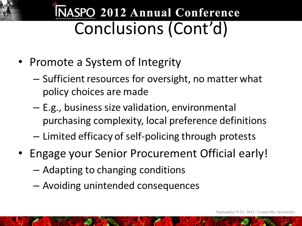 Conclusions (Cont'd) Promote a System of Integrity – Sufficient resources for oversight, no matter what policy choices are made – E.g., business size validation, environmental purchasing complexity, local preference definitions – Limited efficacy of self-policing through protests Engage your Senior Procurement Official early.