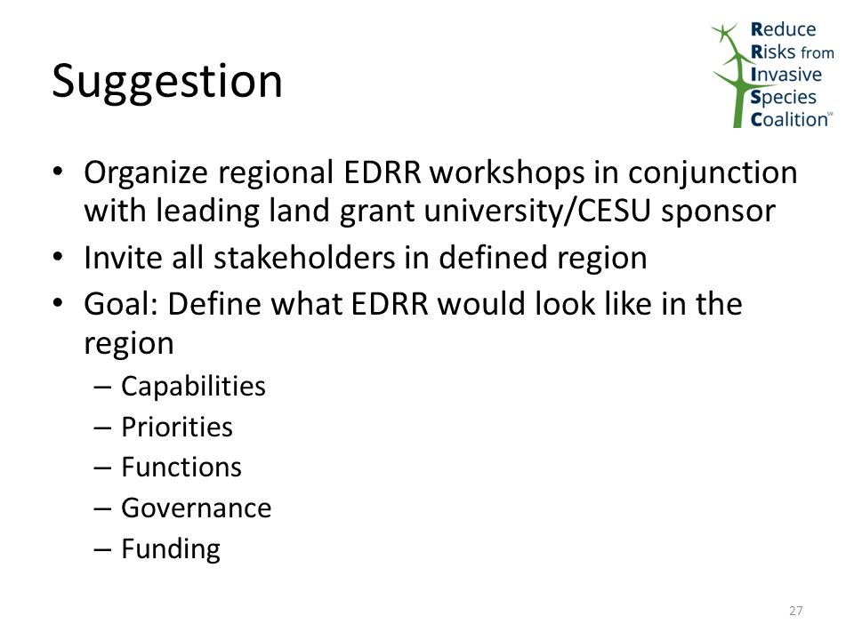 Suggestion Organize regional EDRR workshops in conjunction with leading land grant university/CESU sponsor Invite all stakeholders in defined region Goal: Define what EDRR would look like in the region – Capabilities – Priorities – Functions – Governance – Funding 27